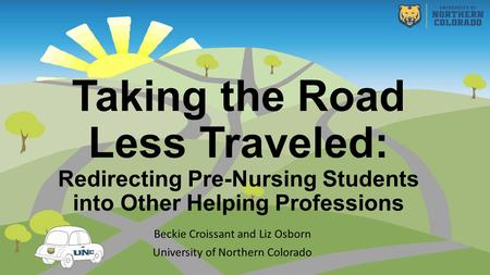 Taking the Road Less Traveled: Redirecting Pre-Nursing Students into Other Helping Professions Beckie Croissant and Liz Osborn University of Northern Colorado.