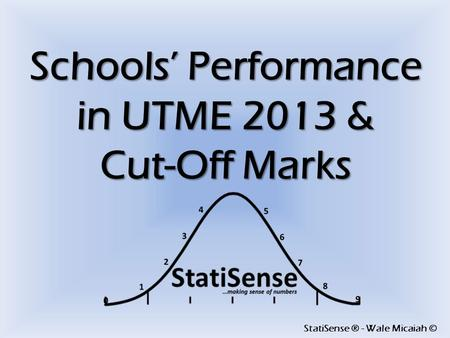 StatiSense ® - Wale Micaiah © Schools' Performance in UTME 2013 & Cut-Off Marks.