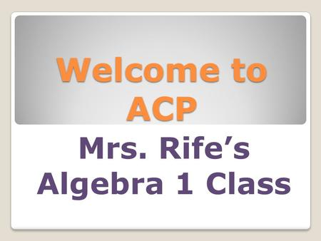 Welcome to ACP Mrs. Rife's Algebra 1 Class. Homework requirements Academic Lab ◦Monday, Tuesday, Friday ◦Develop organization and good study habits Homework.