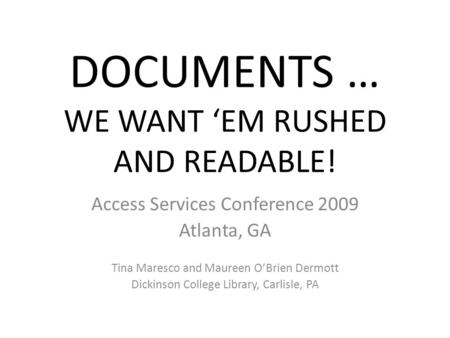 DOCUMENTS … WE WANT 'EM RUSHED AND READABLE! Access Services Conference 2009 Atlanta, GA Tina Maresco and Maureen O'Brien Dermott Dickinson College Library,