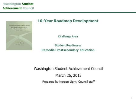10-Year Roadmap Development Challenge Area Student Readiness: Remedial Postsecondary Education Washington Student Achievement Council March 26, 2013 Prepared.