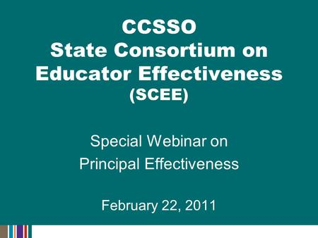 Special Webinar on Principal Effectiveness February 22, 2011 CCSSO State Consortium on Educator Effectiveness (SCEE)