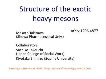 Structure of the exotic heavy mesons Makoto Takizawa (Showa Pharmaceutical Univ.) Collaborators Sachiko Takeuchi (Japan College of Social Work) Kiyotaka.