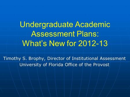 Undergraduate Academic Assessment Plans: What's New for 2012-13 Timothy S. Brophy, Director of Institutional Assessment University of Florida Office of.