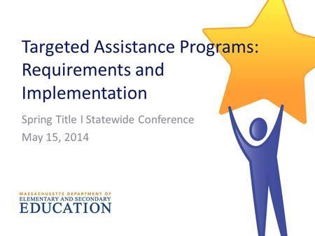 Targeted Assistance Programs: Requirements and Implementation Spring Title I Statewide Conference May 15, 2014.