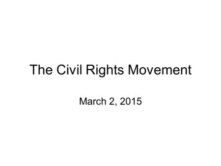 The Civil Rights Movement March 2, 2015. The Civil Rights Movement Standard: SS8H11 The student will evaluate the role of Georgia in the modern civil.