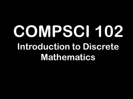 COMPSCI 102 Introduction to Discrete Mathematics.