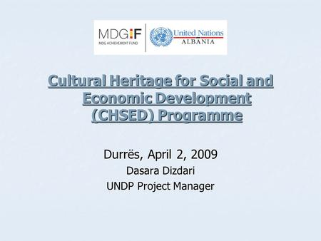 Cultural Heritage for Social and Economic Development (CHSED) Programme Durrës, April 2, 2009 Dasara Dizdari UNDP Project Manager.