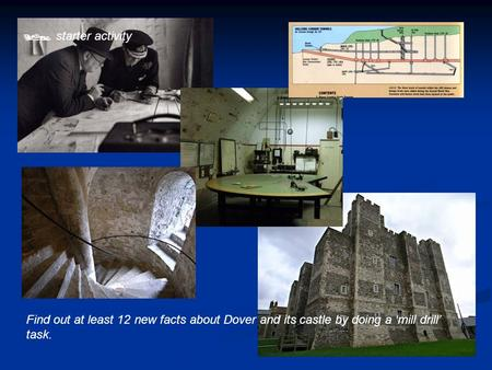 starter activity Find out at least 12 new facts about Dover and its castle by doing a 'mill drill' task.