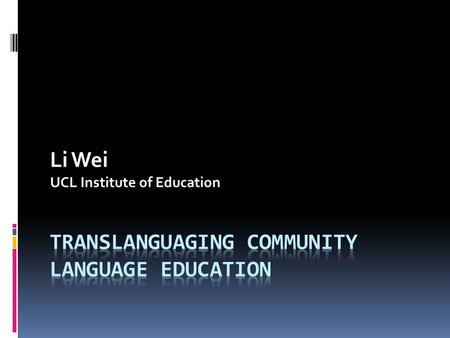 Li Wei UCL Institute of Education. Structure and Content  Rethinking 'community language' and 'community language education' in the global perspective.
