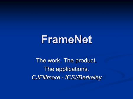 FrameNet The work. The product. The applications. CJFillmore - ICSI/Berkeley.