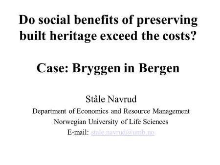 Do social benefits of preserving built heritage exceed the costs? Case: Bryggen in Bergen Ståle Navrud Department of Economics and Resource Management.