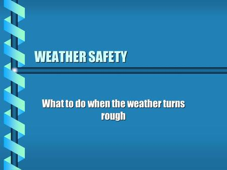WEATHER SAFETY What to do when the weather turns rough.