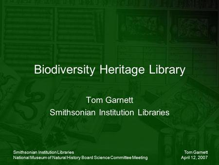 Tom Garnett April 12, 2007 Smithsonian Institution Libraries National Museum of Natural History Board Science Committee Meeting Biodiversity Heritage Library.