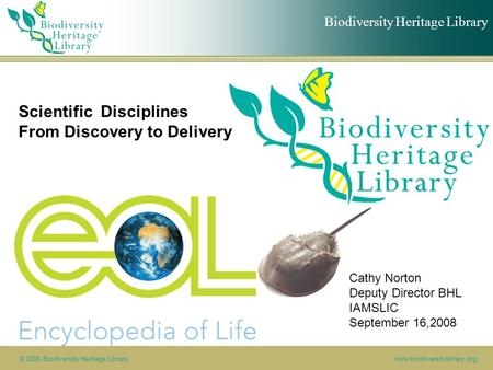 Biodiversity Heritage Library © 2008 Biodiversity Heritage Librarywww.biodiversitylibrary.org Scientific Disciplines From Discovery to Delivery Cathy Norton.