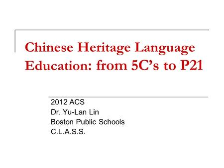 Chinese Heritage Language Education : from 5C's to P21 2012 ACS Dr. Yu-Lan Lin Boston Public Schools C.L.A.S.S.