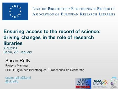 Ensuring access to the record of science: driving changes in the role of research libraries APE2014 Berlin, 29 th January Susan Reilly Projects Manager.