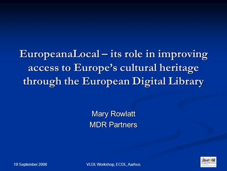 EuropeanaLocal – its role in improving access to Europe's cultural heritage through the European Digital Library Mary Rowlatt MDR Partners 1 19 September.