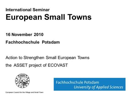 International Seminar European Small Towns 16 November 2010 Fachhochschule Potsdam Action to Strengthen Small European Towns the ASSET project of ECOVAST.