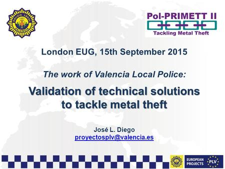 1 London EUG, 15th September 2015 The work of Valencia Local Police: Validation of technical solutions to tackle metal theft José L. Diego