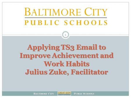 B ALTIMORE C ITY P UBLIC S CHOOLS Applying TS3 Email to Improve Achievement and Work Habits Julius Zuke, Facilitator 1.