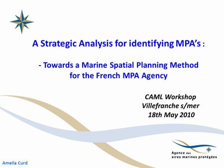 A Strategic Analysis for identifying MPA's : - Towards a Marine Spatial Planning Method for the French MPA Agency CAML Workshop Villefranche s/mer 18th.
