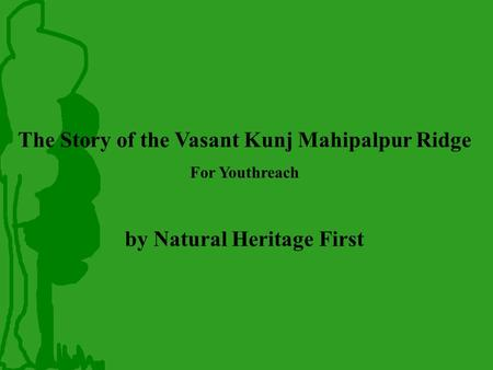 The Story of the Vasant Kunj Mahipalpur Ridge For Youthreach by Natural Heritage First.