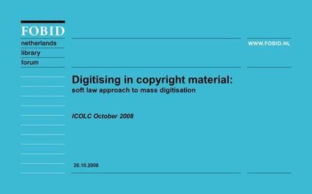 ICOLC October 2008 Digitising in copyright material: soft law approach to mass digitisation 20.10.2008.