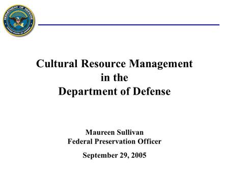 Cultural Resource Management in the Department of Defense September 29, 2005 Maureen Sullivan Federal Preservation Officer.