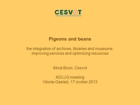Pigeons and beans the integration of archives, libraries and museums: improving services and optimizing resources Silvia Bruni, Cesvot ADLUG meeting Vitoria-Gasteiz,