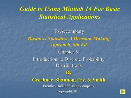 Guide to Using Minitab 14 For Basic Statistical Applications To Accompany Business Statistics: A Decision Making Approach, 8th Ed. Chapter 5: Introduction.