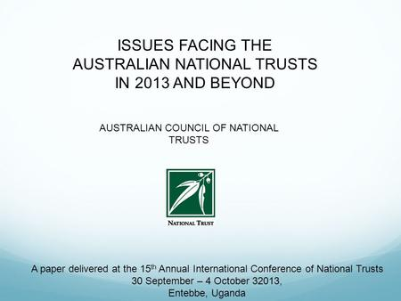 ISSUES FACING THE AUSTRALIAN NATIONAL TRUSTS IN 2013 AND BEYOND AUSTRALIAN COUNCIL OF NATIONAL TRUSTS A paper delivered at the 15 th Annual International.