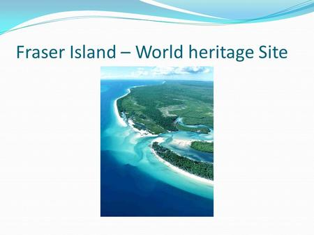 Fraser Island – World heritage Site. Fraser Island – The year of inscription Fraser Island was one of 15 World Heritage places included in the National.