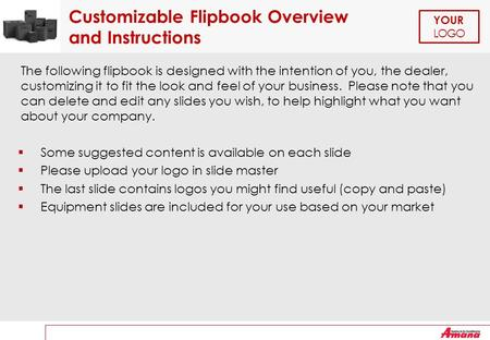 YOUR LOGO Customizable Flipbook Overview and Instructions The following flipbook is designed with the intention of you, the dealer, customizing it to fit.