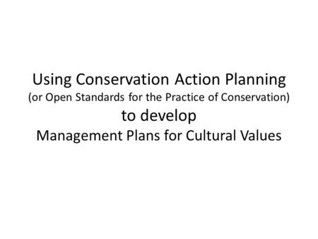 Using Conservation Action Planning (or Open Standards for the Practice of Conservation) to develop Management Plans for Cultural Values.