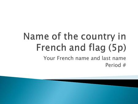 Your French name and last name Period #. 2 Maps: showing the country in the world, and another one more detailed 5p.