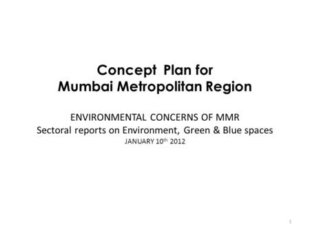 Concept Plan for Mumbai Metropolitan Region ENVIRONMENTAL CONCERNS OF MMR Sectoral reports on Environment, Green & Blue spaces JANUARY 10 th 2012 1.
