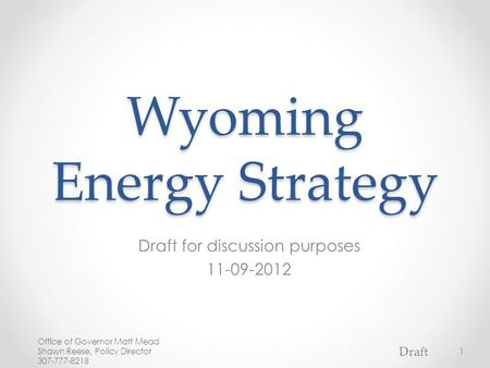 Wyoming Energy Strategy Draft for discussion purposes 11-09-2012 Office of Governor Matt Mead Shawn Reese, Policy Director 307-777-8218 1 Draft.