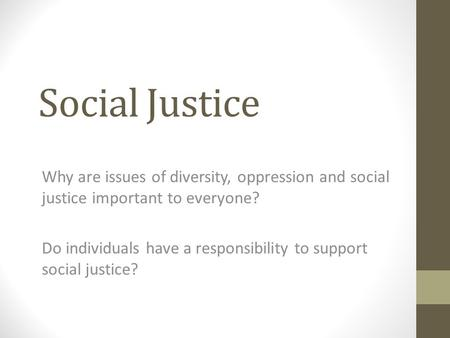 Social Justice Why are issues of diversity, oppression and social justice important to everyone? Do individuals have a responsibility to support social.