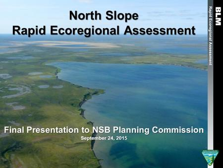 North Slope Rapid Ecoregional Assessment Final Presentation to NSB Planning Commission September 24, 2015.