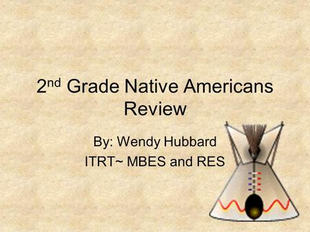 2 nd Grade Native Americans Review By: Wendy Hubbard ITRT~ MBES and RES.