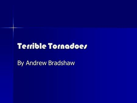 Terrible Tornadoes By Andrew Bradshaw. Terrible Tornadoes A tornado is a violent storm with strong winds. It can be devastating to everyone in the neighborhood.