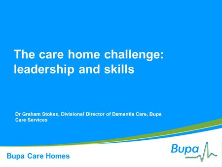 Bupa Care Homes The care home challenge: leadership and skills Dr Graham Stokes, Divisional Director of Dementia Care, Bupa Care Services.