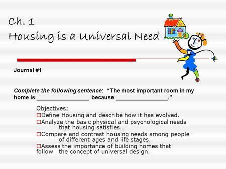 Ch. 1 Housing is a Universal Need Objectives:  Define Housing and describe how it has evolved.  Analyze the basic physical and psychological needs that.
