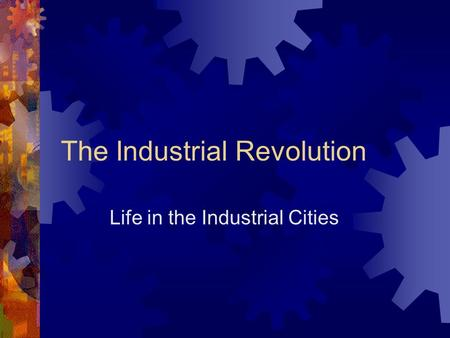 The Industrial Revolution Life in the Industrial Cities.