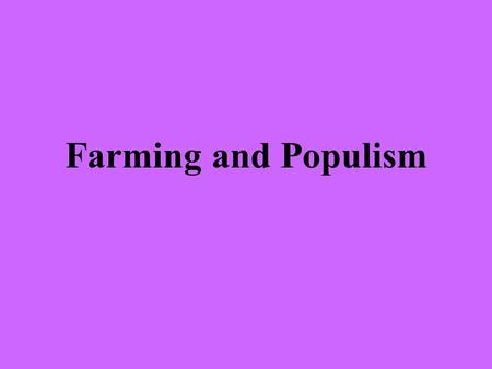 Farming and Populism. Explain how the U.S. Government encouraged western settlement Passed the Homestead Act that gave 160 acres of land away if you farmed.