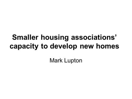 Smaller housing associations' capacity to develop new homes Mark Lupton.