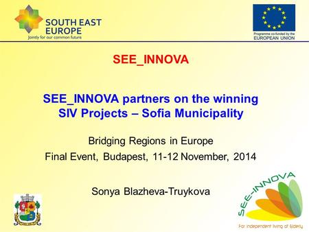 SEE_INNOVA SEE_INNOVA partners on the winning SIV Projects – Sofia Municipality Bridging Regions in Europe Final Event, Budapest, 11-12 November, 2014.