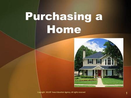 Purchasing a Home Copyright 2011© Texas Education Agency. All rights reserved 1.