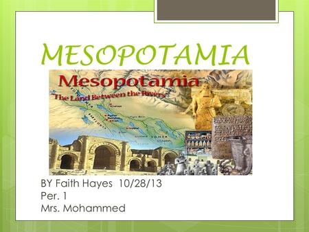 MESOPOTAMIA BY Faith Hayes 10/28/13 Per. 1 Mrs. Mohammed.